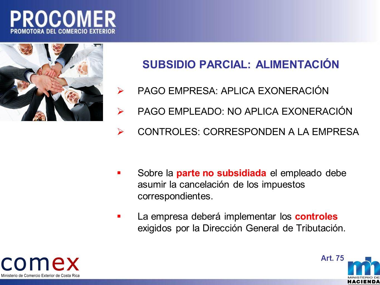 SUBSIDIO PARCIAL: ALIMENTACIÓN PAGO EMPRESA: APLICA EXONERACIÓN PAGO EMPLEADO: NO APLICA EXONERACIÓN CONTROLES: CORRESPONDEN A LA EMPRESA Sobre la parte no subsidiada el empleado debe asumir la cancelación de los impuestos correspondientes.