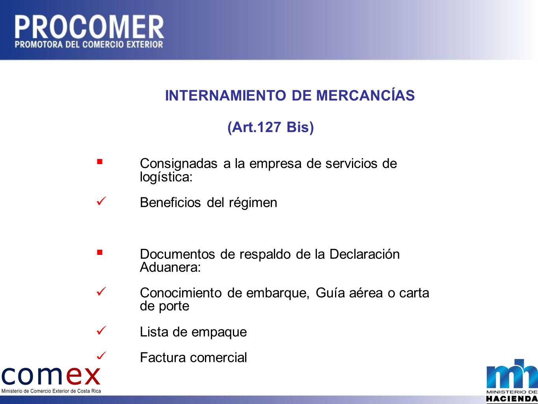 INTERNAMIENTO DE MERCANCÍAS (Art.127 Bis) Consignadas a la empresa de servicios de logística: Beneficios del régimen Documentos de respaldo de la Declaración Aduanera: Conocimiento de embarque, Guía aérea o carta de porte Lista de empaque Factura comercial