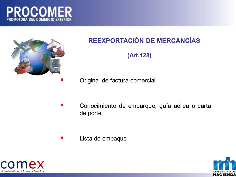 REEXPORTACIÓN DE MERCANCÍAS (Art.128) Original de factura comercial Conocimiento de embarque, guía aérea o carta de porte Lista de empaque