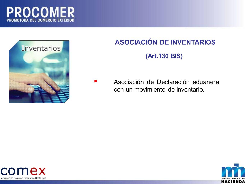 ASOCIACIÓN DE INVENTARIOS (Art.130 BIS) Asociación de Declaración aduanera con un movimiento de inventario.