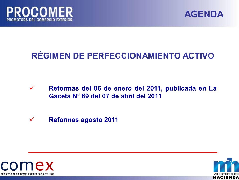RÉGIMEN DE PERFECCIONAMIENTO ACTIVO Reformas del 06 de enero del 2011, publicada en La Gaceta N° 69 del 07 de abril del 2011 Reformas agosto 2011 AGENDA