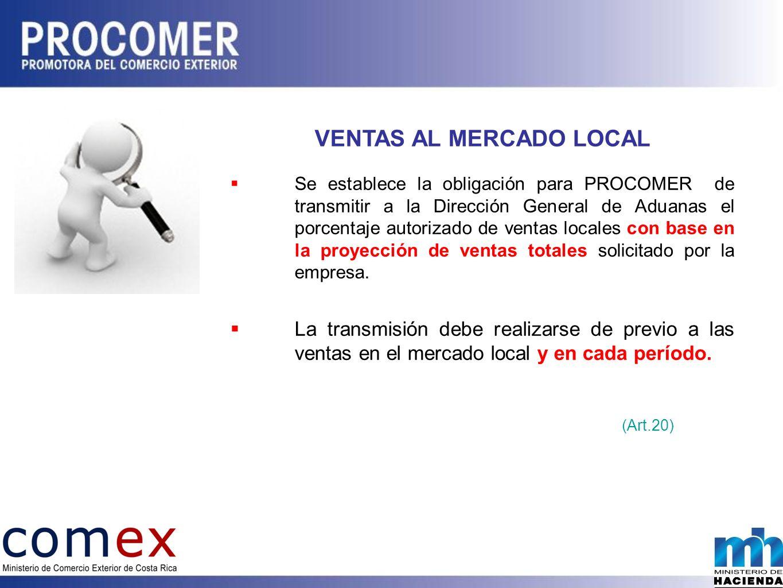 VENTAS AL MERCADO LOCAL Se establece la obligación para PROCOMER de transmitir a la Dirección General de Aduanas el porcentaje autorizado de ventas locales con base en la proyección de ventas totales solicitado por la empresa.