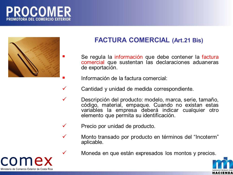 FACTURA COMERCIAL (Art.21 Bis) Se regula la información que debe contener la factura comercial que sustentan las declaraciones aduaneras de exportación.