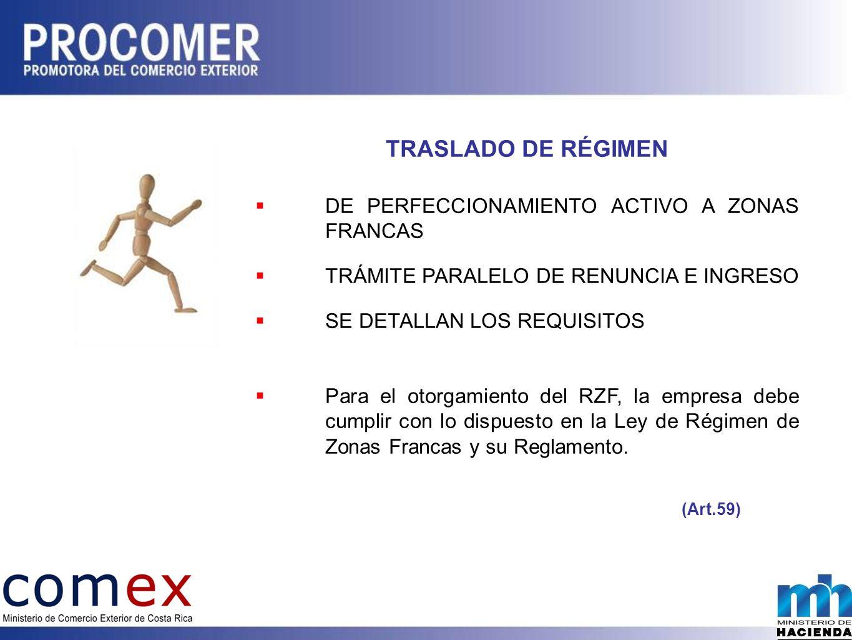 TRASLADO DE RÉGIMEN DE PERFECCIONAMIENTO ACTIVO A ZONAS FRANCAS TRÁMITE PARALELO DE RENUNCIA E INGRESO SE DETALLAN LOS REQUISITOS Para el otorgamiento del RZF, la empresa debe cumplir con lo dispuesto en la Ley de Régimen de Zonas Francas y su Reglamento.