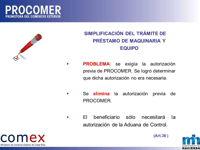 SIMPLIFICACIÓN DEL TRÁMITE DE PRÉSTAMO DE MAQUINARIA Y EQUIPO PROBLEMA: se exigía la autorización previa de PROCOMER.