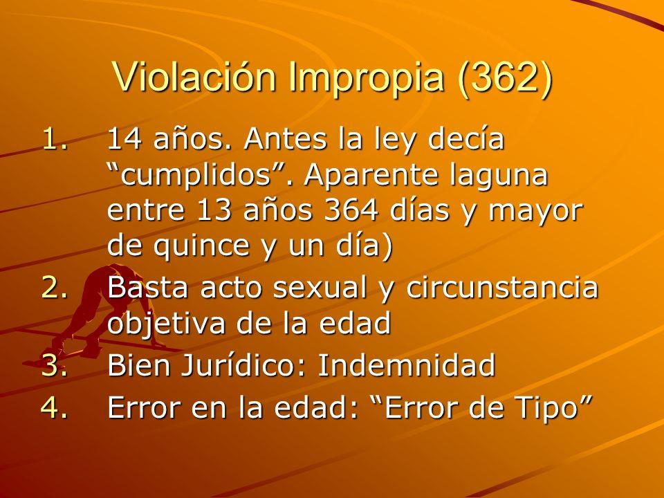 Violación Impropia (362) 1. 14 años. Antes la ley decía cumplidos. Aparente laguna entre 13 años 364 días y mayor de quince y un día) 2.Basta acto sex