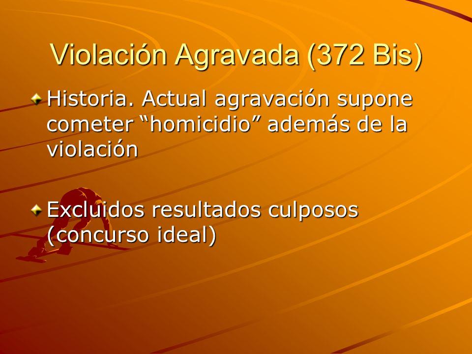 Violación Agravada (372 Bis) Historia. Actual agravación supone cometer homicidio además de la violación Excluidos resultados culposos (concurso ideal