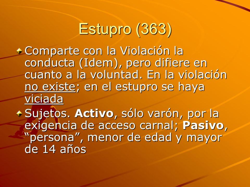 Estupro (363) Comparte con la Violación la conducta (Idem), pero difiere en cuanto a la voluntad. En la violación no existe; en el estupro se haya vic
