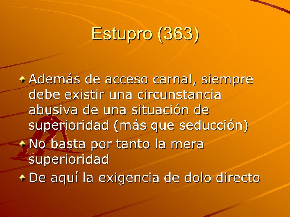 Estupro (363) Además de acceso carnal, siempre debe existir una circunstancia abusiva de una situación de superioridad (más que seducción) No basta po