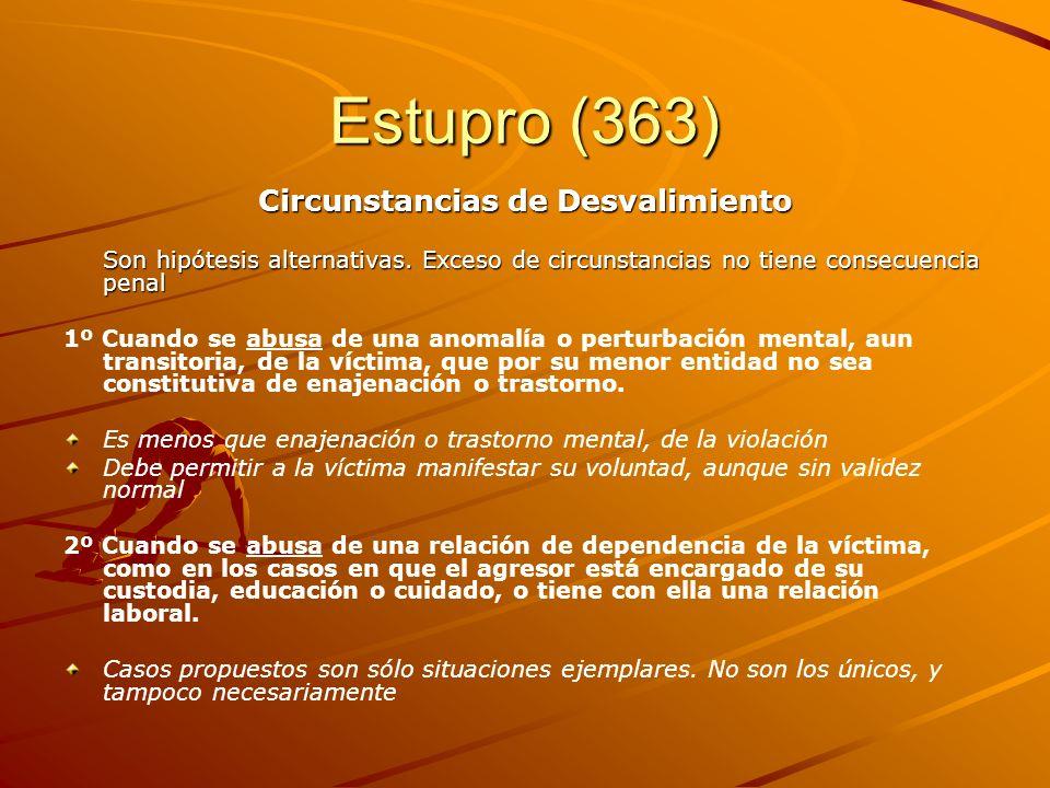 Estupro (363) Circunstancias de Desvalimiento Son hipótesis alternativas. Exceso de circunstancias no tiene consecuencia penal 1º Cuando se abusa de u