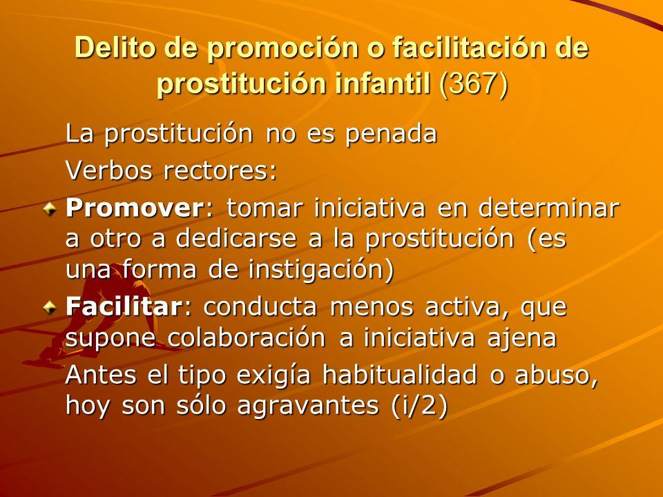Delito de promoción o facilitación de prostitución infantil (367) La prostitución no es penada Verbos rectores: Promover: tomar iniciativa en determin