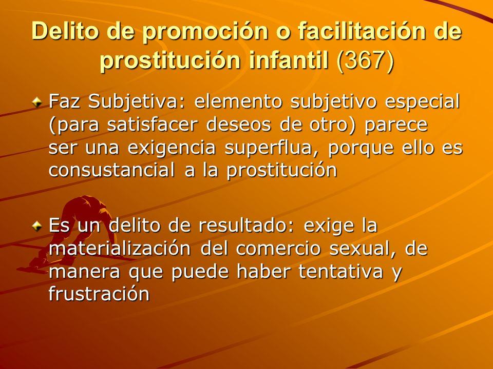 Delito de promoción o facilitación de prostitución infantil (367) Faz Subjetiva: elemento subjetivo especial (para satisfacer deseos de otro) parece s