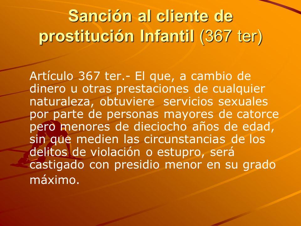 Sanción al cliente de prostitución Infantil (367 ter) Artículo 367 ter.- El que, a cambio de dinero u otras prestaciones de cualquier naturaleza, obtu