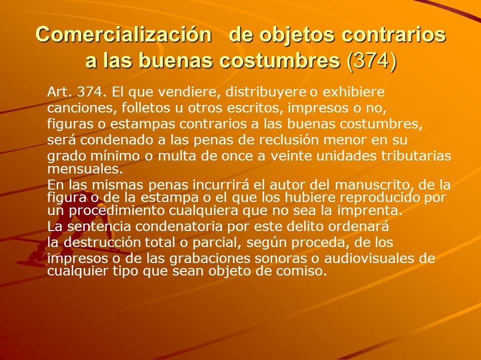 Comercialización de objetos contrarios a las buenas costumbres (374) Art. 374. El que vendiere, distribuyere o exhibiere canciones, folletos u otros e