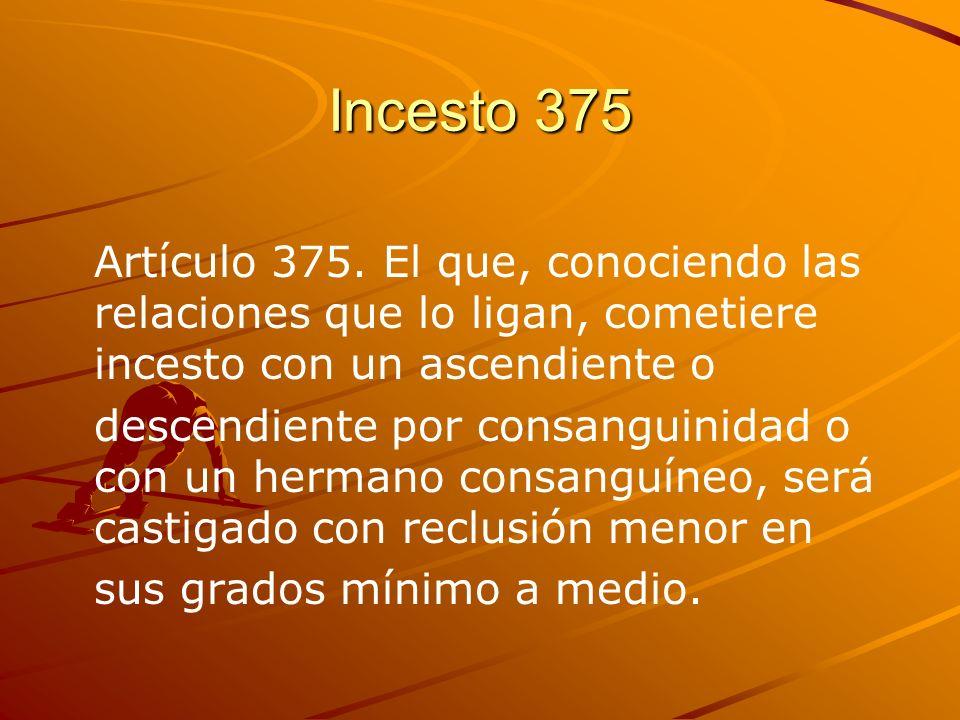 Incesto 375 Artículo 375. El que, conociendo las relaciones que lo ligan, cometiere incesto con un ascendiente o descendiente por consanguinidad o con