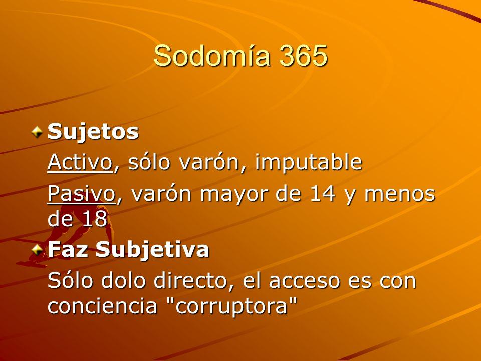 Sodomía 365 Sujetos Activo, sólo varón, imputable Pasivo, varón mayor de 14 y menos de 18 Faz Subjetiva Sólo dolo directo, el acceso es con conciencia