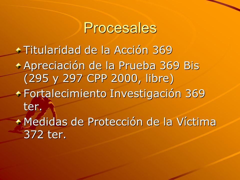Procesales Titularidad de la Acción 369 Apreciación de la Prueba 369 Bis (295 y 297 CPP 2000, libre) Fortalecimiento Investigación 369 ter. Medidas de