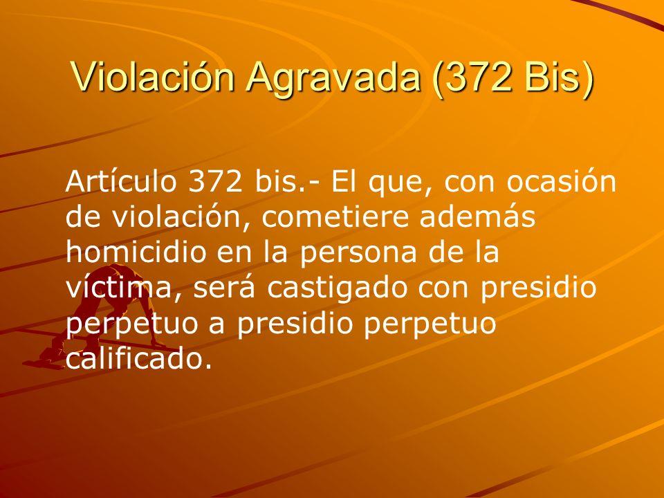 Violación Agravada (372 Bis) Artículo 372 bis.- El que, con ocasión de violación, cometiere además homicidio en la persona de la víctima, será castiga