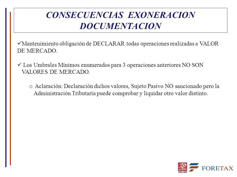 CONSECUENCIAS EXONERACION DOCUMENTACION Mantenimiento obligación de DECLARAR todas operaciones realizadas a VALOR DE MERCADO. Los Umbrales Mínimos enu