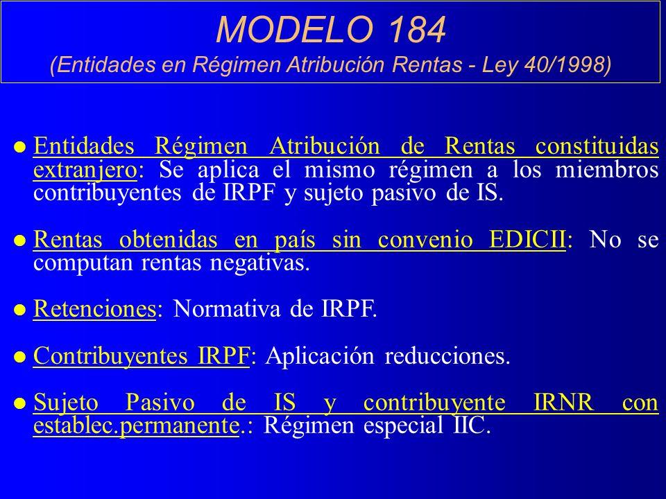 MODELO 184 (Entidades en Régimen Atribución Rentas - Ley 40/1998) l Entidades Régimen Atribución de Rentas constituidas extranjero: Se aplica el mismo régimen a los miembros contribuyentes de IRPF y sujeto pasivo de IS.