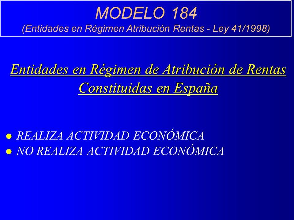MODELO 184 (Entidades en Régimen Atribución Rentas - Ley 41/1998) Entidades en Régimen de Atribución de Rentas Constituidas en España l REALIZA ACTIVIDAD ECONÓMICA l NO REALIZA ACTIVIDAD ECONÓMICA