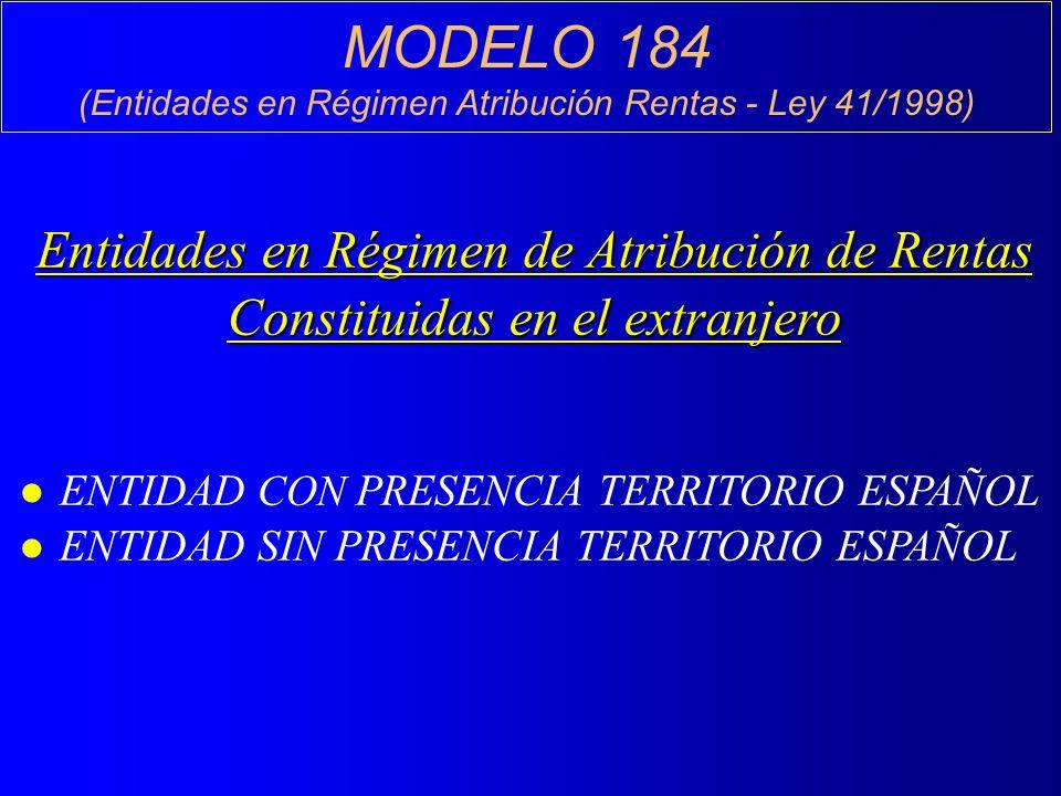 MODELO 184 (Entidades en Régimen Atribución Rentas - Ley 41/1998) Entidades en Régimen de Atribución de Rentas Constituidas en el extranjero l ENTIDAD CON PRESENCIA TERRITORIO ESPAÑOL l ENTIDAD SIN PRESENCIA TERRITORIO ESPAÑOL