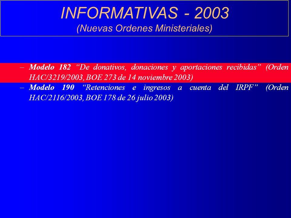 INFORMATIVAS - 2003 (Nuevas Ordenes Ministeriales) –Modelo 182 De donativos, donaciones y aportaciones recibidas (Orden HAC/3219/2003, BOE 273 de 14 noviembre 2003) –Modelo 190 Retenciones e ingresos a cuenta del IRPF (Orden HAC/2116/2003, BOE 178 de 26 julio 2003)