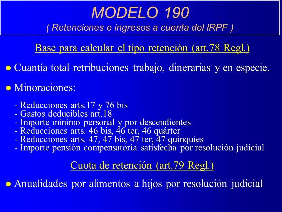 MODELO 190 ( Retenciones e ingresos a cuenta del IRPF ) Base para calcular el tipo retención (art.78 Regl.) l Cuantía total retribuciones trabajo, dinerarias y en especie.