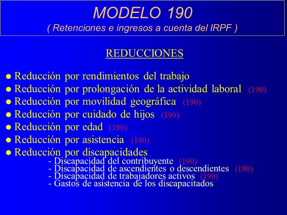 MODELO 190 ( Retenciones e ingresos a cuenta del IRPF ) REDUCCIONES l Reducción por rendimientos del trabajo l Reducción por prolongación de la actividad laboral (190) l Reducción por movilidad geográfica (190) l Reducción por cuidado de hijos (190) l Reducción por edad (190) l Reducción por asistencia (190) l Reducción por discapacidades - Discapacidad del contribuyente (190) - Discapacidad de ascendientes o descendientes (190) - Discapacidad de trabajadores activos (190) - Gastos de asistencia de los discapacitados