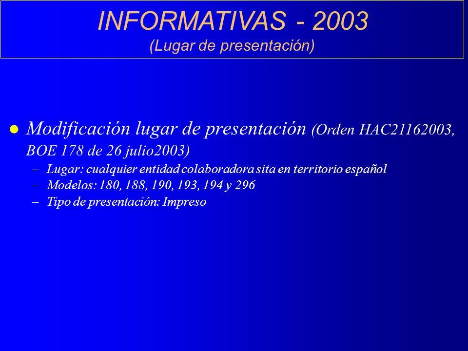 INFORMATIVAS - 2003 (Lugar de presentación) l Modificación lugar de presentación (Orden HAC21162003, BOE 178 de 26 julio2003) –Lugar: cualquier entidad colaboradora sita en territorio español –Modelos: 180, 188, 190, 193, 194 y 296 –Tipo de presentación: Impreso