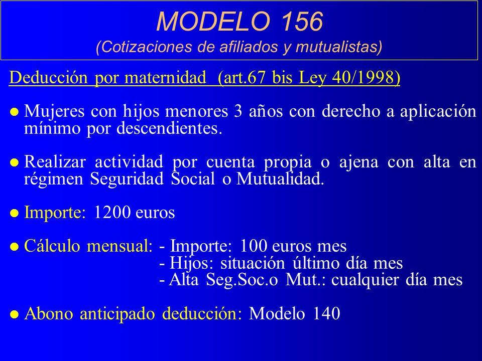MODELO 156 (Cotizaciones de afiliados y mutualistas) Deducción por maternidad (art.67 bis Ley 40/1998) l Mujeres con hijos menores 3 años con derecho a aplicación mínimo por descendientes.