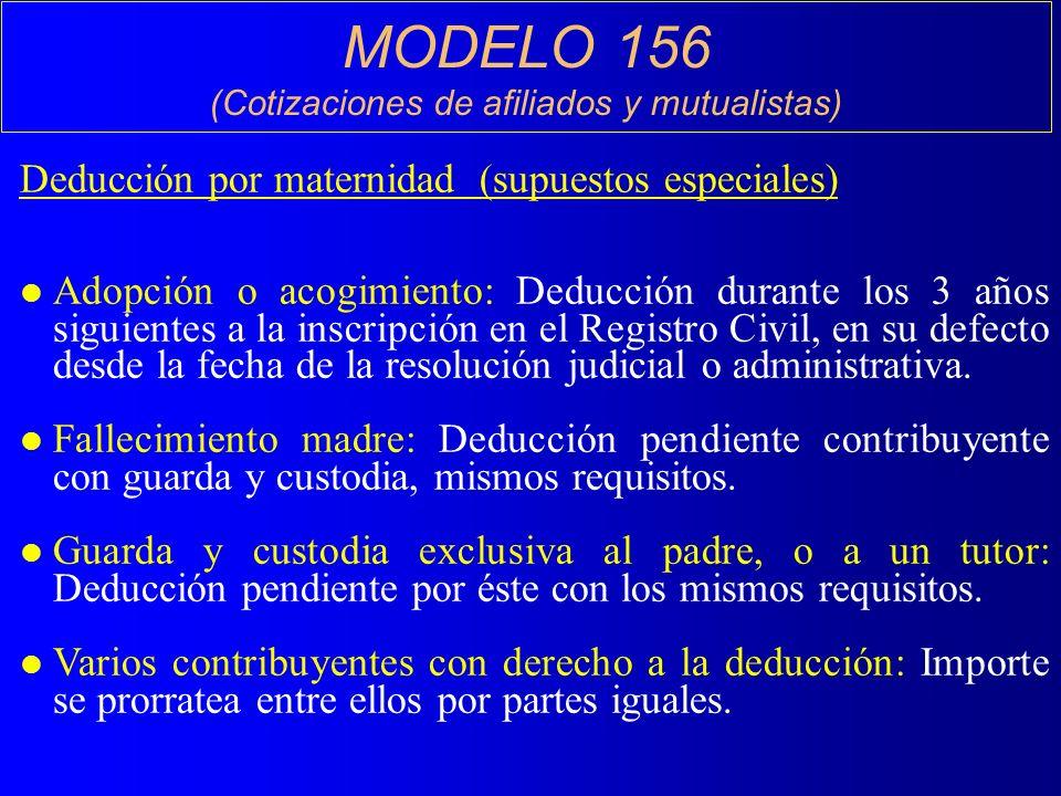 MODELO 156 (Cotizaciones de afiliados y mutualistas) Deducción por maternidad (supuestos especiales) l Adopción o acogimiento: Deducción durante los 3 años siguientes a la inscripción en el Registro Civil, en su defecto desde la fecha de la resolución judicial o administrativa.