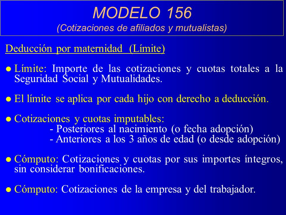 MODELO 156 (Cotizaciones de afiliados y mutualistas) Deducción por maternidad (Límite) l Límite: Importe de las cotizaciones y cuotas totales a la Seguridad Social y Mutualidades.