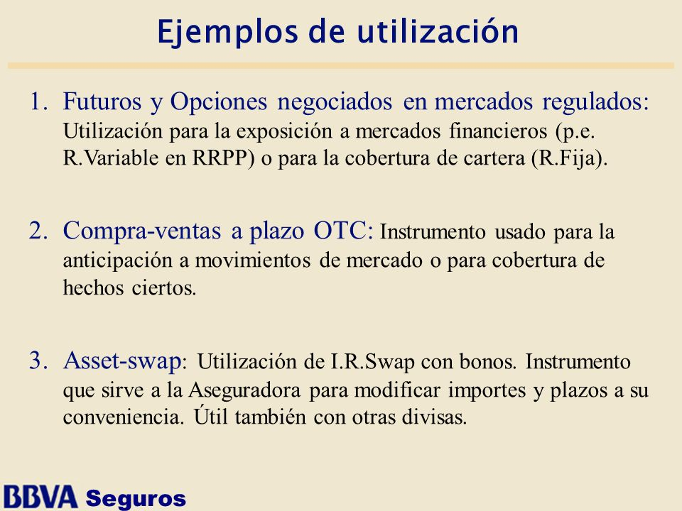 Seguros Ejemplos de utilización 1.Futuros y Opciones negociados en mercados regulados: Utilización para la exposición a mercados financieros (p.e. R.V