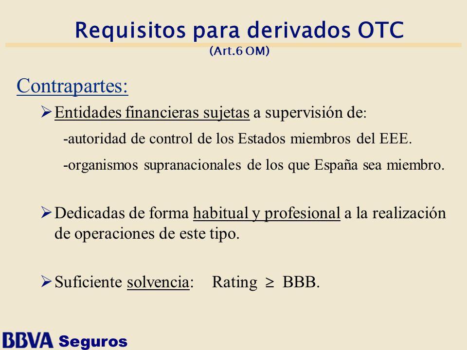 Seguros Requisitos para derivados OTC (Art.6 OM) Contrapartes: Entidades financieras sujetas a supervisión de : -autoridad de control de los Estados m