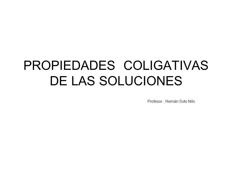 PROPIEDADES COLIGATIVAS DE LAS SOLUCIONES Profesor : Hernán Soto Nilo