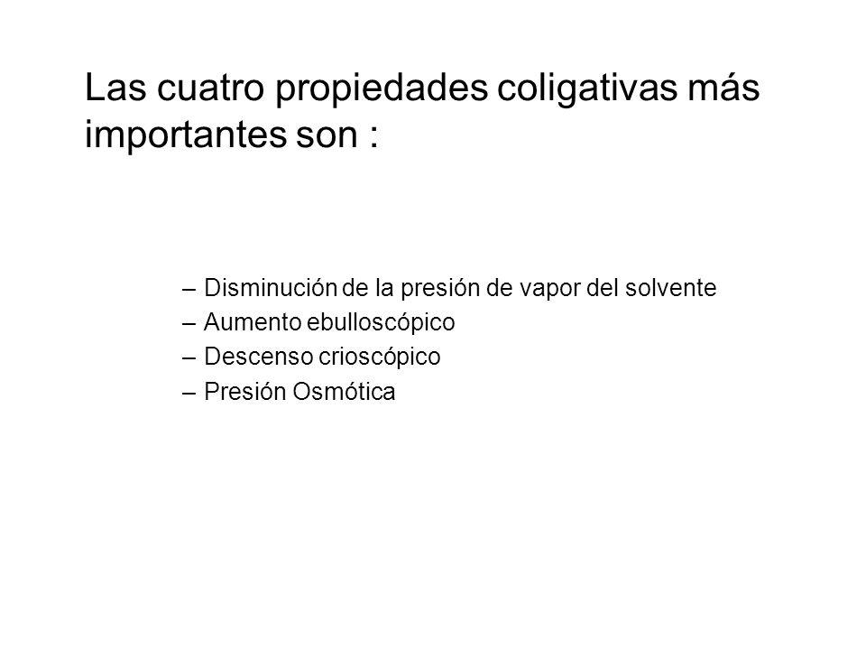 Las cuatro propiedades coligativas más importantes son : –Disminución de la presión de vapor del solvente –Aumento ebulloscópico –Descenso crioscópico
