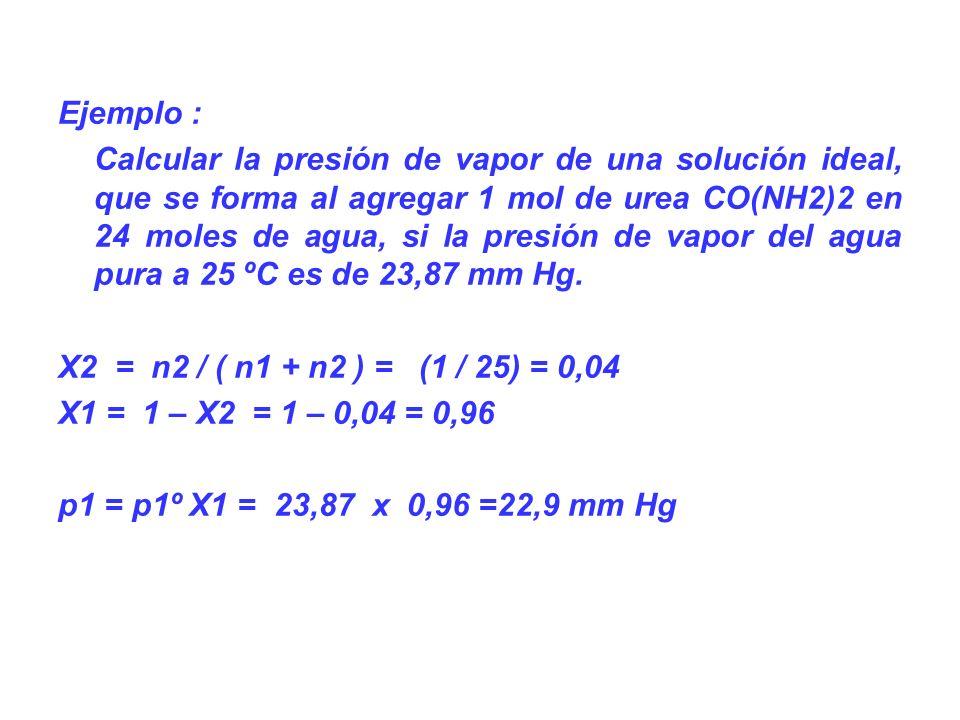 Ejemplo : Calcular la presión de vapor de una solución ideal, que se forma al agregar 1 mol de urea CO(NH2)2 en 24 moles de agua, si la presión de vapor del agua pura a 25 ºC es de 23,87 mm Hg.