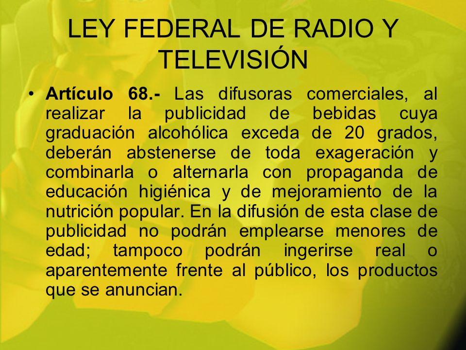 LEY FEDERAL DE RADIO Y TELEVISIÓN Artículo 68.- Las difusoras comerciales, al realizar la publicidad de bebidas cuya graduación alcohólica exceda de 2