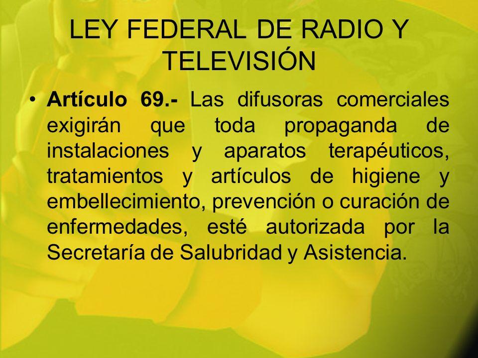 LEY FEDERAL DE RADIO Y TELEVISIÓN Artículo 69.- Las difusoras comerciales exigirán que toda propaganda de instalaciones y aparatos terapéuticos, trata