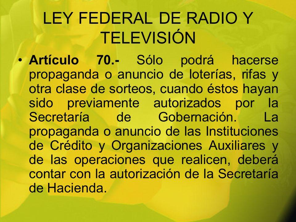 LEY FEDERAL DE RADIO Y TELEVISIÓN Artículo 70.- Sólo podrá hacerse propaganda o anuncio de loterías, rifas y otra clase de sorteos, cuando éstos hayan