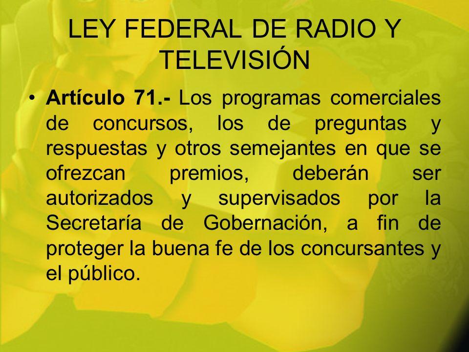 LEY FEDERAL DE RADIO Y TELEVISIÓN Artículo 71.- Los programas comerciales de concursos, los de preguntas y respuestas y otros semejantes en que se ofr