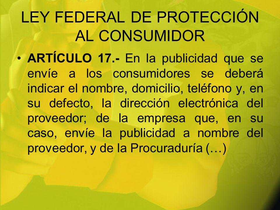LEY FEDERAL DE PROTECCIÓN AL CONSUMIDOR ARTÍCULO 17.- En la publicidad que se envíe a los consumidores se deberá indicar el nombre, domicilio, teléfon