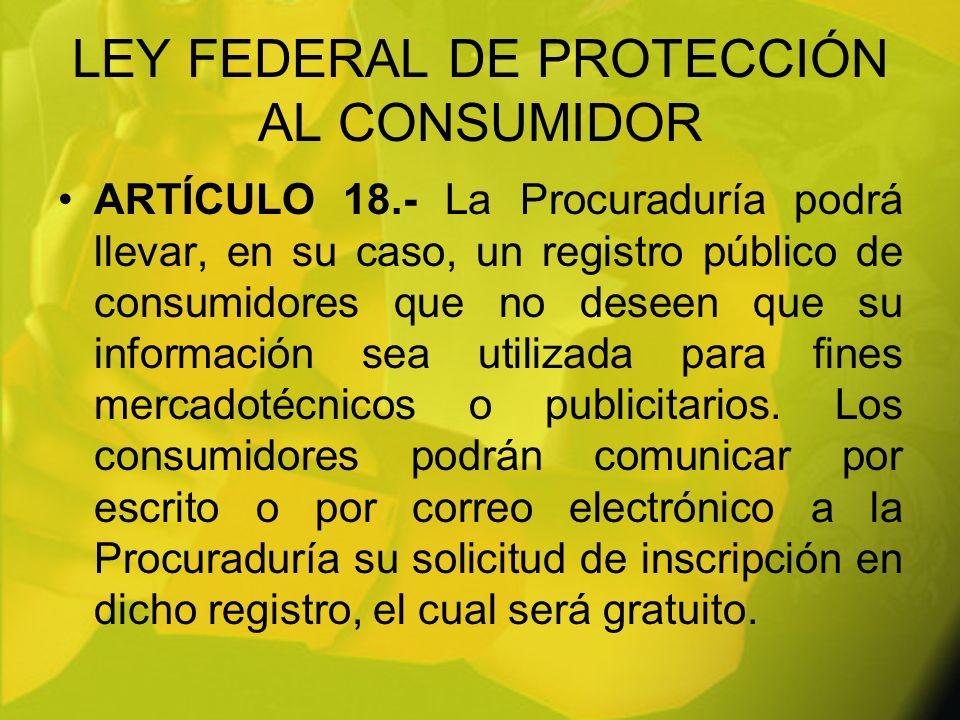 LEY FEDERAL DE PROTECCIÓN AL CONSUMIDOR ARTÍCULO 18.- La Procuraduría podrá llevar, en su caso, un registro público de consumidores que no deseen que