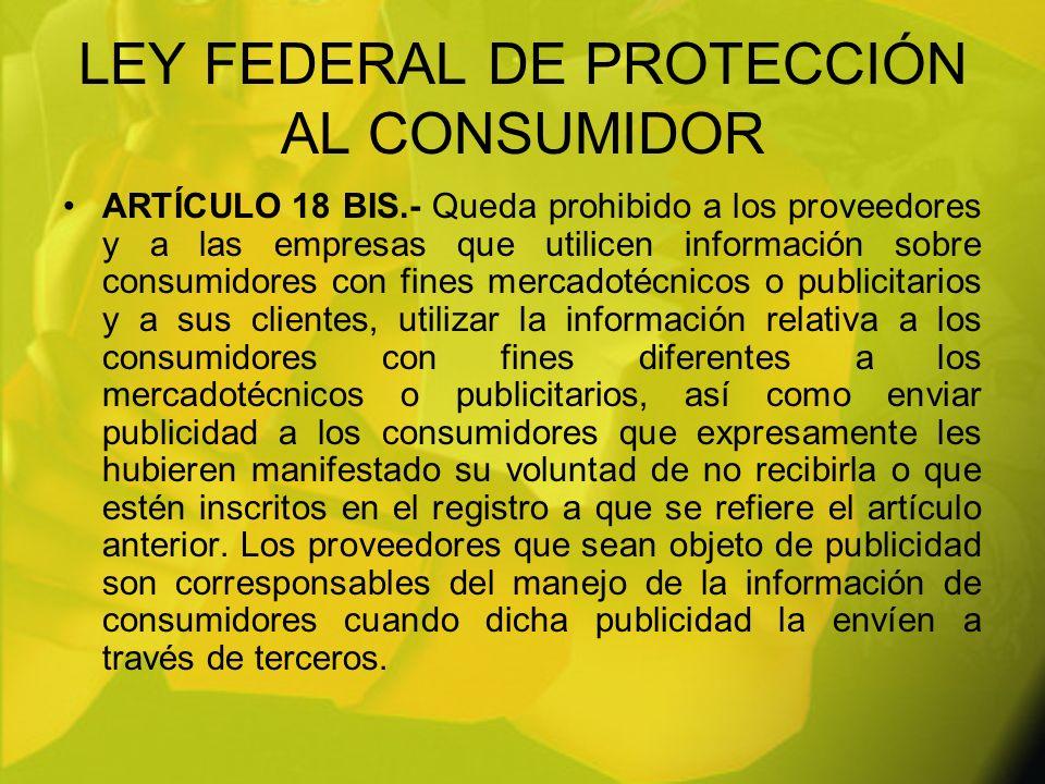 LEY FEDERAL DE PROTECCIÓN AL CONSUMIDOR ARTÍCULO 18 BIS.- Queda prohibido a los proveedores y a las empresas que utilicen información sobre consumidor