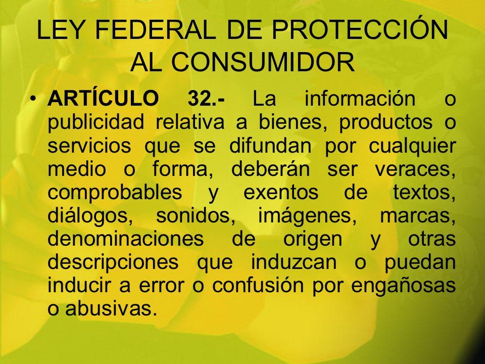 LEY FEDERAL DE PROTECCIÓN AL CONSUMIDOR ARTÍCULO 32.- La información o publicidad relativa a bienes, productos o servicios que se difundan por cualqui