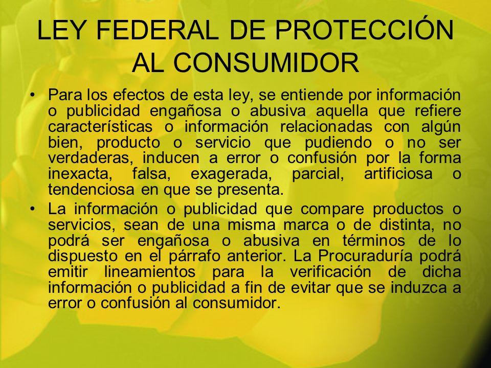 LEY FEDERAL DE PROTECCIÓN AL CONSUMIDOR Para los efectos de esta ley, se entiende por información o publicidad engañosa o abusiva aquella que refiere