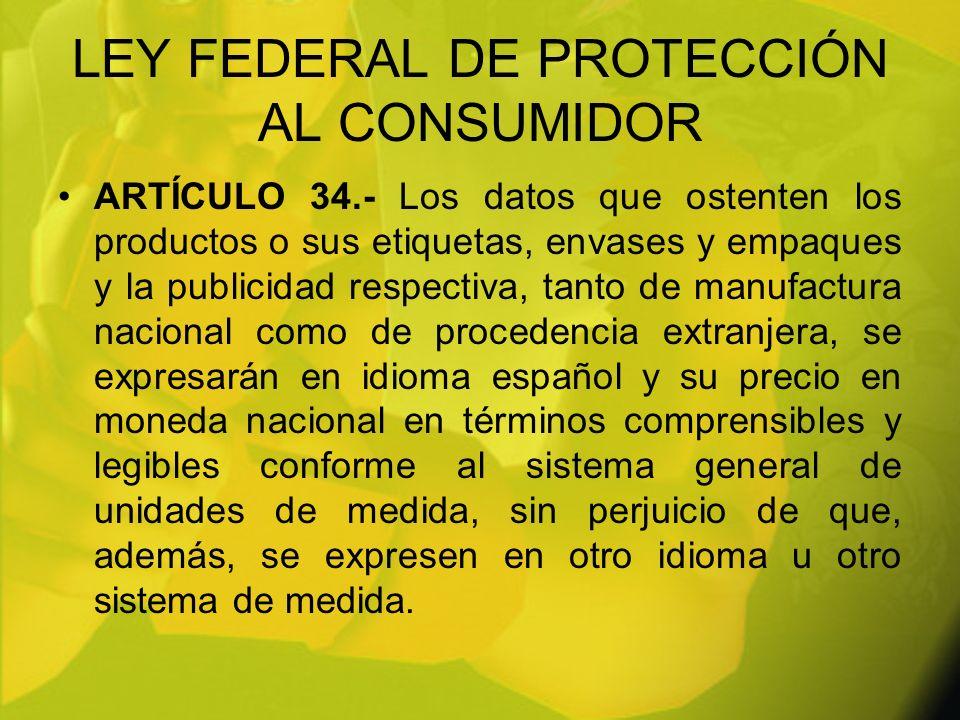 LEY FEDERAL DE PROTECCIÓN AL CONSUMIDOR ARTÍCULO 34.- Los datos que ostenten los productos o sus etiquetas, envases y empaques y la publicidad respect