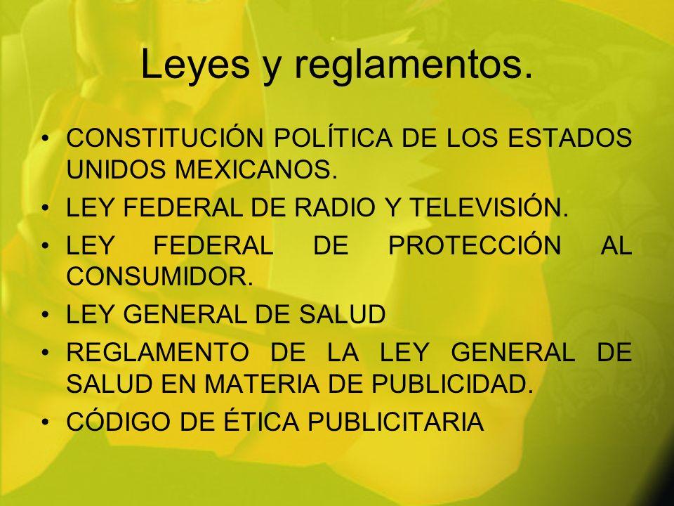 Leyes y reglamentos. CONSTITUCIÓN POLÍTICA DE LOS ESTADOS UNIDOS MEXICANOS. LEY FEDERAL DE RADIO Y TELEVISIÓN. LEY FEDERAL DE PROTECCIÓN AL CONSUMIDOR