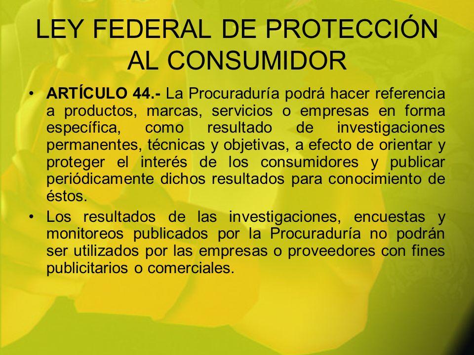 LEY FEDERAL DE PROTECCIÓN AL CONSUMIDOR ARTÍCULO 44.- La Procuraduría podrá hacer referencia a productos, marcas, servicios o empresas en forma especí